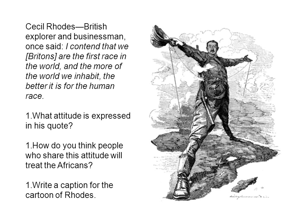 Cecil Rhodes—British explorer and businessman, once said: I contend that we [Britons] are the first race in the world, and the more of the world we inhabit, the better it is for the human race.